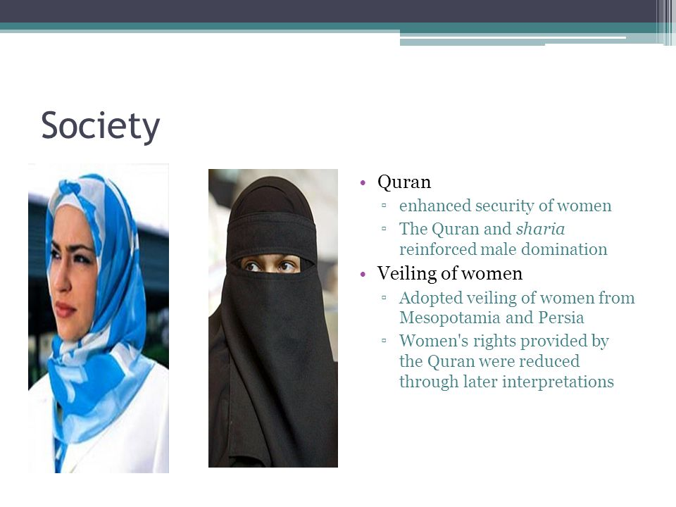 Society Quran ▫enhanced security of women ▫The Quran and sharia reinforced male domination Veiling of women ▫Adopted veiling of women from Mesopotamia