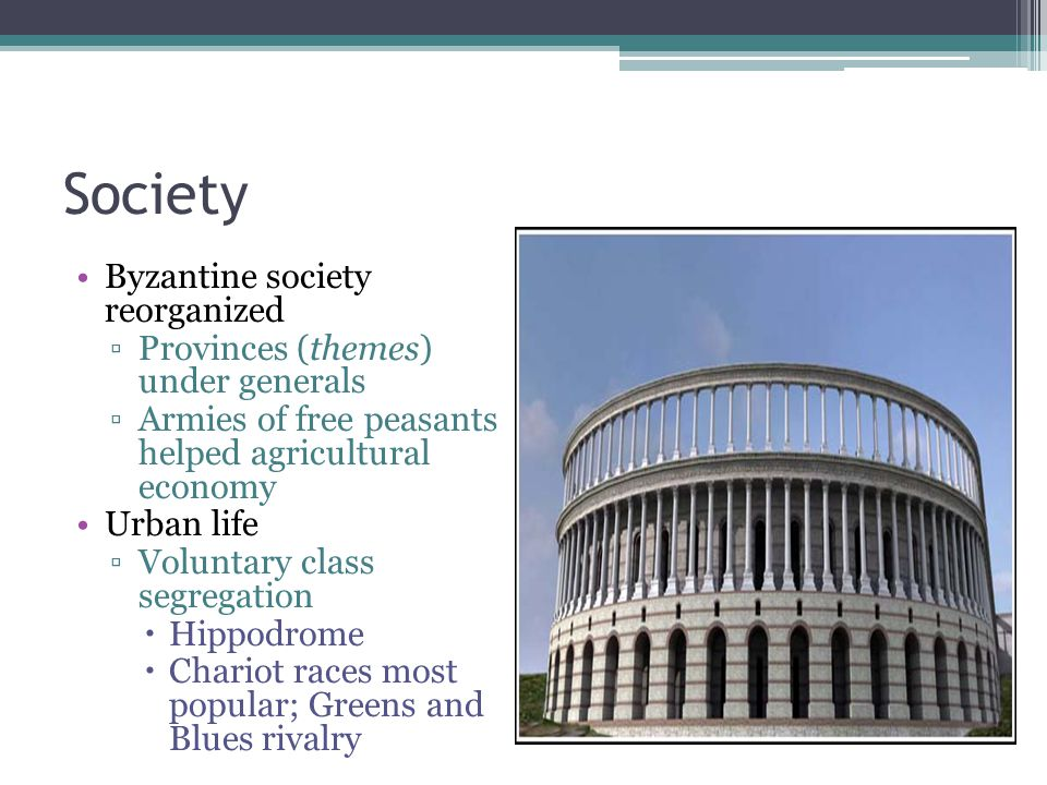 Society Byzantine society reorganized ▫Provinces (themes) under generals ▫Armies of free peasants helped agricultural economy Urban life ▫Voluntary class segregation  Hippodrome  Chariot races most popular; Greens and Blues rivalry Hippodrome