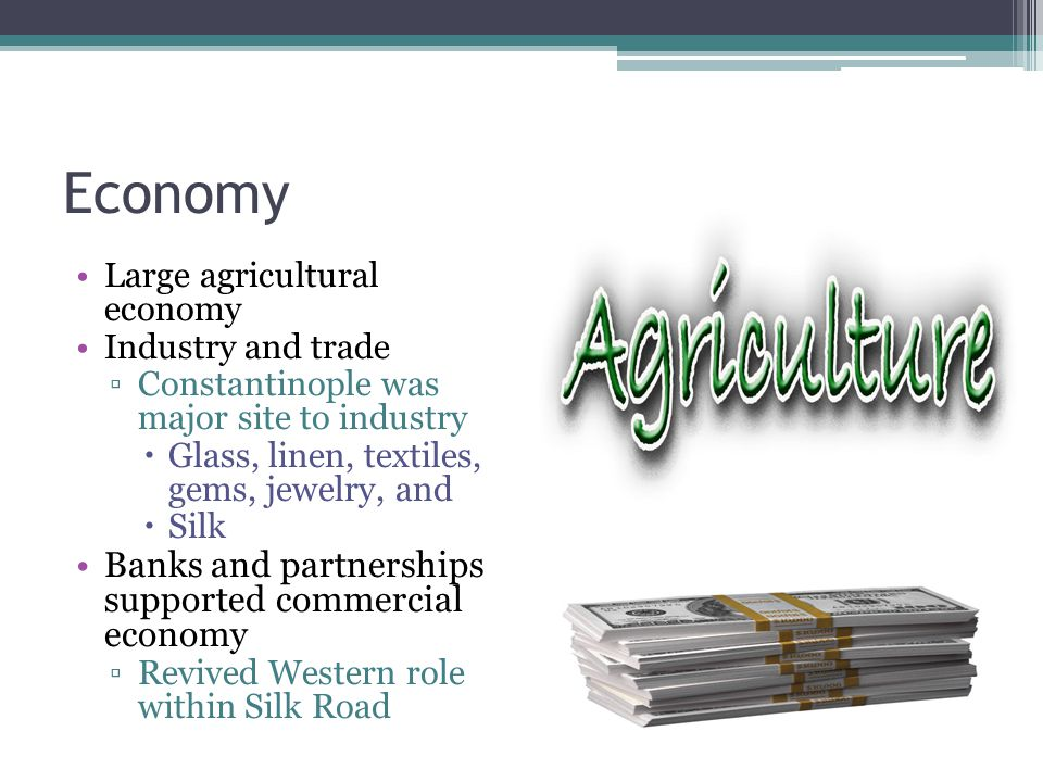 Economy Large agricultural economy Industry and trade ▫Constantinople was major site to industry  Glass, linen, textiles, gems, jewelry, and  Silk Banks and partnerships supported commercial economy ▫Revived Western role within Silk Road