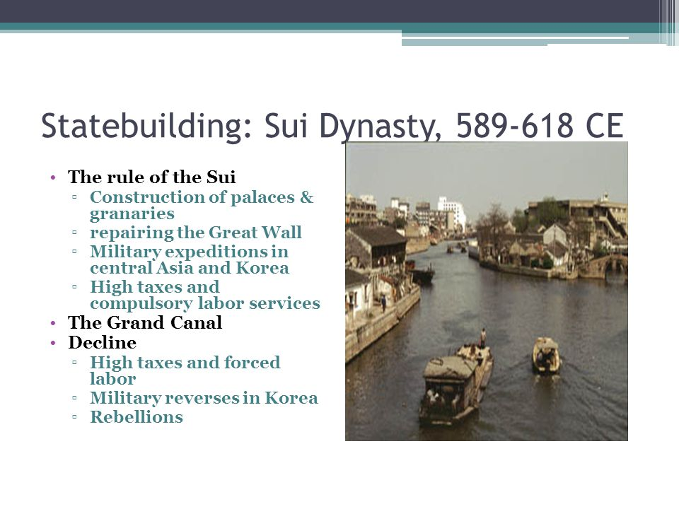 Statebuilding: Sui Dynasty, 589-618 CE The rule of the Sui ▫Construction of palaces & granaries ▫repairing the Great Wall ▫Military expeditions in central Asia and Korea ▫High taxes and compulsory labor services The Grand Canal Decline ▫High taxes and forced labor ▫Military reverses in Korea ▫Rebellions