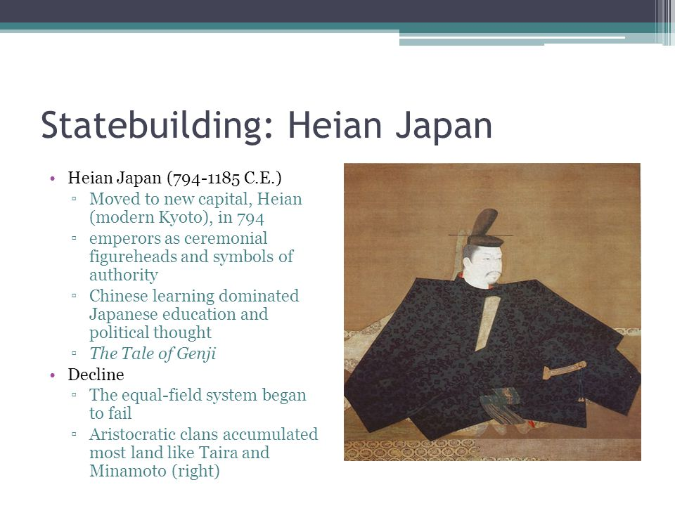 Statebuilding: Heian Japan Heian Japan (794-1185 C.E.) ▫Moved to new capital, Heian (modern Kyoto), in 794 ▫emperors as ceremonial figureheads and sym