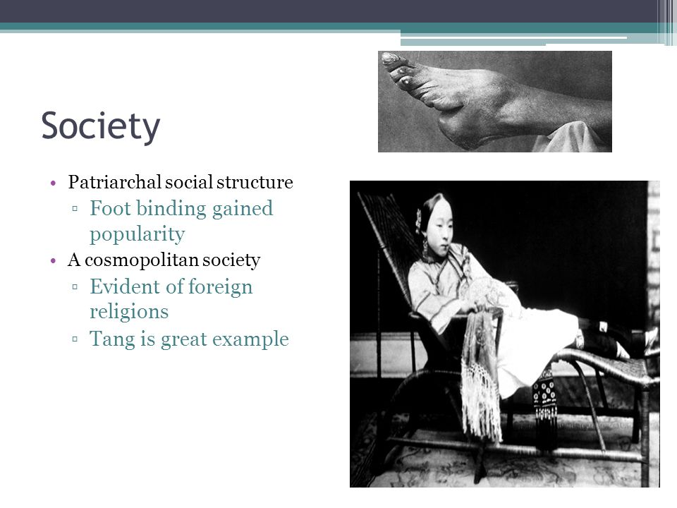 Society Patriarchal social structure ▫Foot binding gained popularity A cosmopolitan society ▫Evident of foreign religions ▫Tang is great example