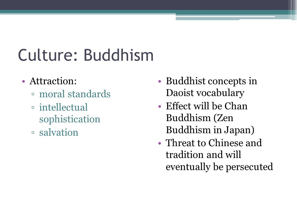Culture: Buddhism Attraction: ▫moral standards ▫intellectual sophistication ▫salvation Buddhist concepts in Daoist vocabulary Effect will be Chan Budd