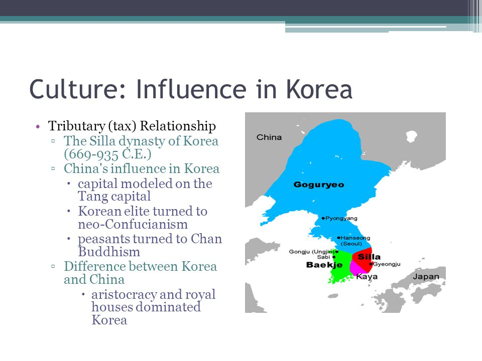 Culture: Influence in Korea Tributary (tax) Relationship ▫The Silla dynasty of Korea (669-935 C.E.) ▫China's influence in Korea  capital modeled on t