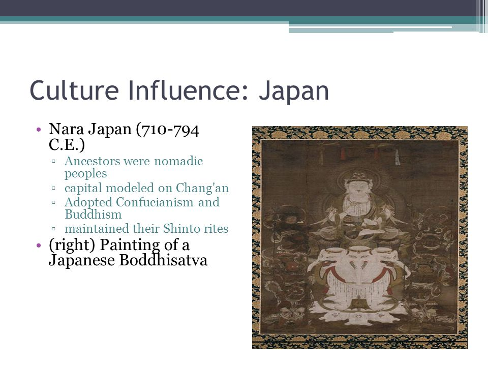 Culture Influence: Japan Nara Japan (710-794 C.E.) ▫Ancestors were nomadic peoples ▫capital modeled on Chang'an ▫Adopted Confucianism and Buddhism ▫ma