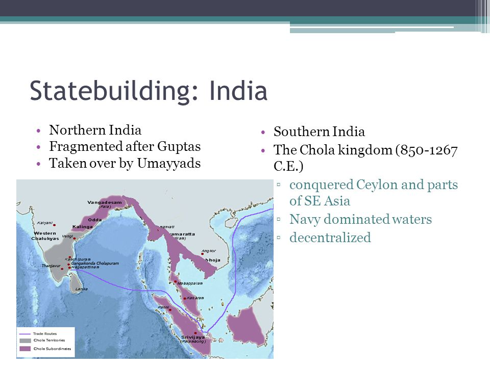 Statebuilding: India Northern India Fragmented after Guptas Taken over by Umayyads Southern India The Chola kingdom (850-1267 C.E.) ▫conquered Ceylon and parts of SE Asia ▫Navy dominated waters ▫decentralized