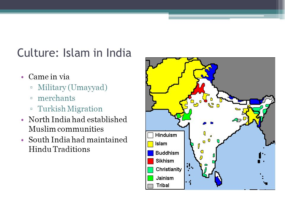 Culture: Islam in India Came in via ▫Military (Umayyad) ▫merchants ▫Turkish Migration North India had established Muslim communities South India had m