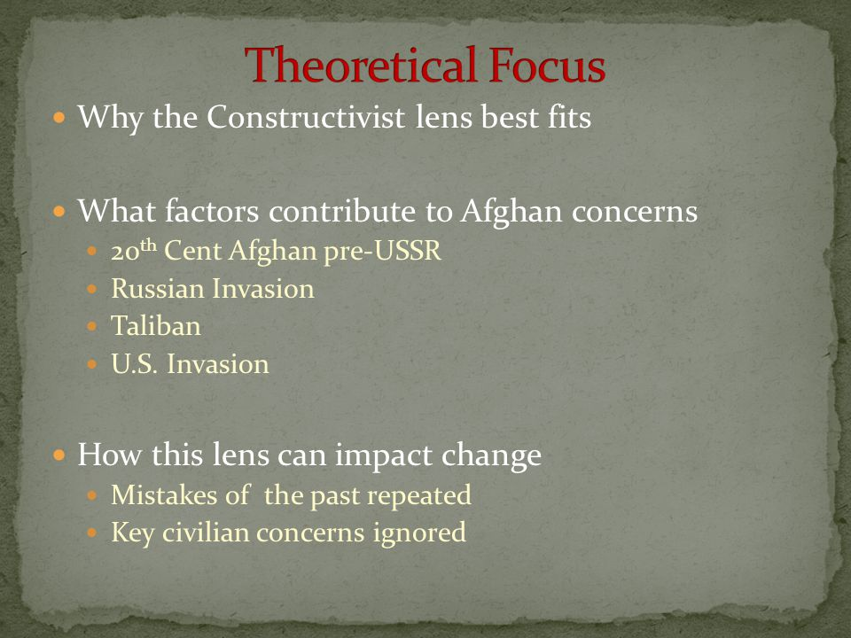 Why the Constructivist lens best fits What factors contribute to Afghan concerns 20 th Cent Afghan pre-USSR Russian Invasion Taliban U.S. Invasion How