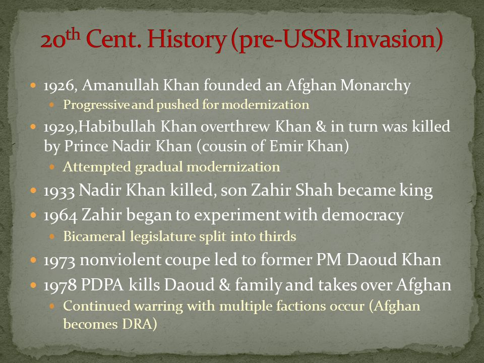 1926, Amanullah Khan founded an Afghan Monarchy Progressive and pushed for modernization 1929,Habibullah Khan overthrew Khan & in turn was killed by P