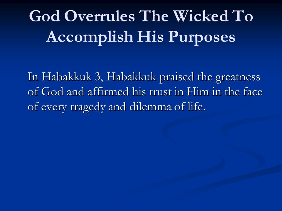 God Overrules The Wicked To Accomplish His Purposes In Habakkuk 3, Habakkuk praised the greatness of God and affirmed his trust in Him in the face of every tragedy and dilemma of life.
