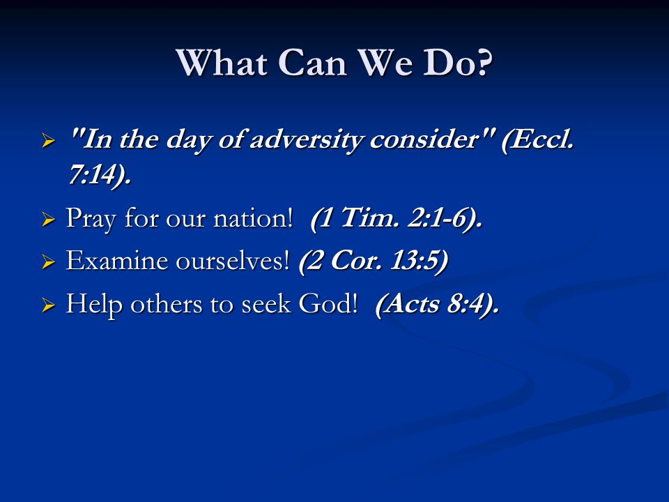 What Can We Do.  In the day of adversity consider (Eccl.