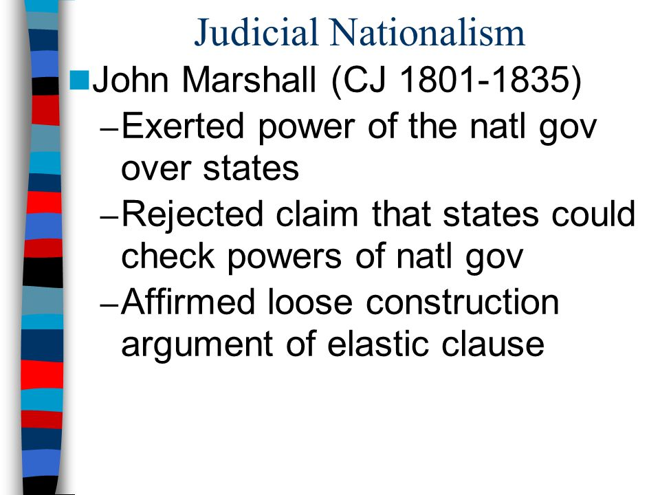 Judicial Nationalism John Marshall (CJ 1801-1835) – Exerted power of the natl gov over states – Rejected claim that states could check powers of natl
