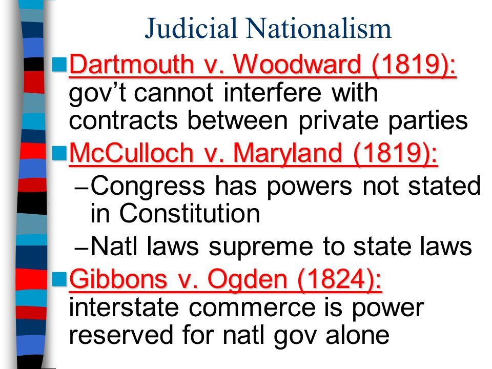 Judicial Nationalism Dartmouth v. Woodward (1819): Dartmouth v. Woodward (1819): gov't cannot interfere with contracts between private parties Dartmou
