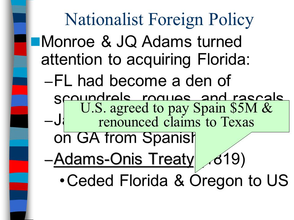 Nationalist Foreign Policy Monroe & JQ Adams turned attention to acquiring Florida: – FL had become a den of scoundrels, rogues, and rascals – Jackson