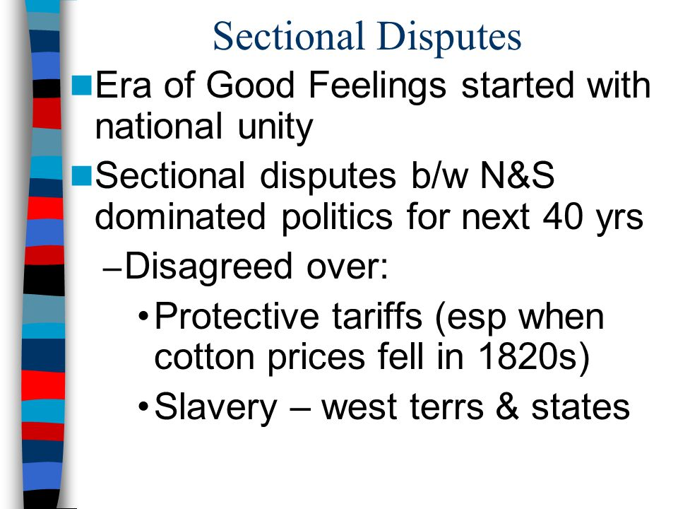 Sectional Disputes Era of Good Feelings started with national unity Sectional disputes b/w N&S dominated politics for next 40 yrs – Disagreed over: Pr