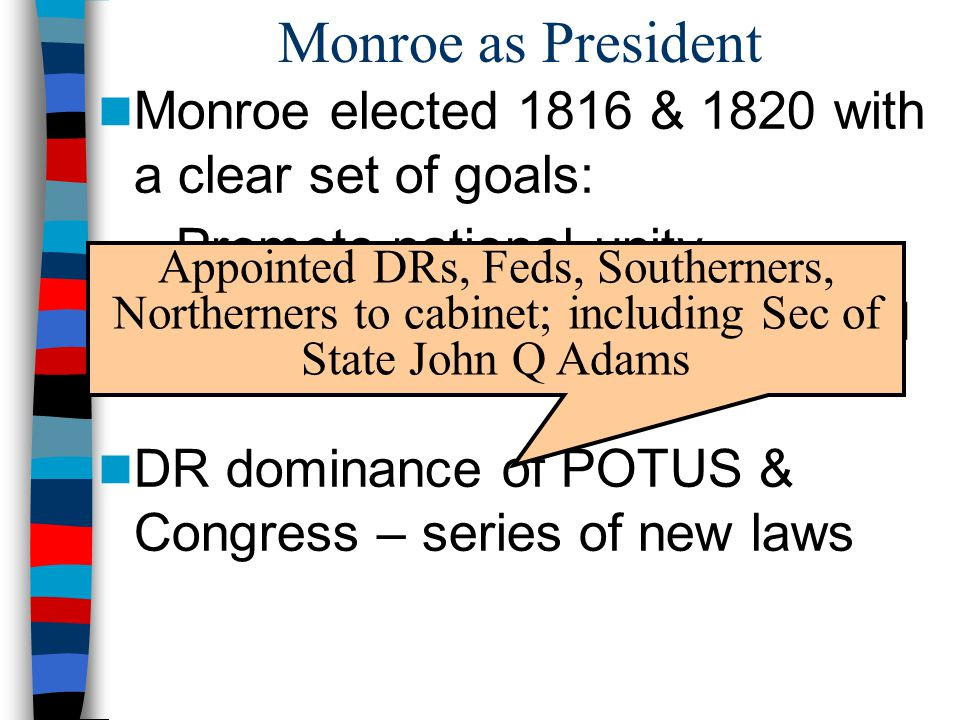 Monroe as President Monroe elected 1816 & 1820 with a clear set of goals: – Promote national unity – Promote US power in the world DR dominance of POT