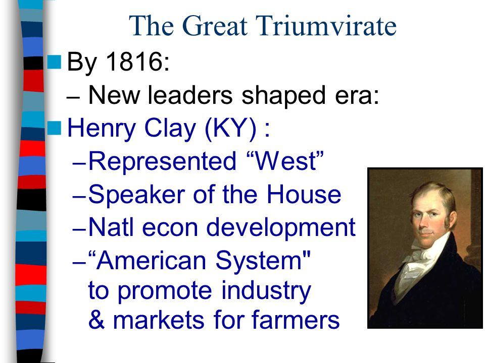 "The Great Triumvirate By 1816: – New leaders shaped era: Henry Clay (KY) : – Represented ""West"" – Speaker of the House – Natl econ development – ""Amer"