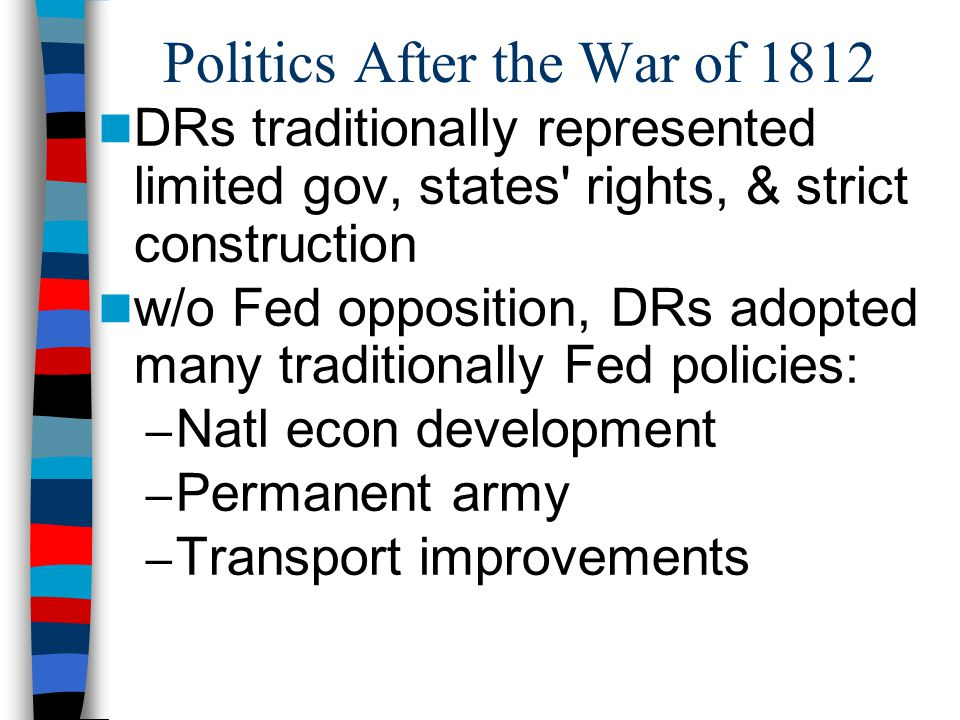 Politics After the War of 1812 DRs traditionally represented limited gov, states' rights, & strict construction w/o Fed opposition, DRs adopted many t