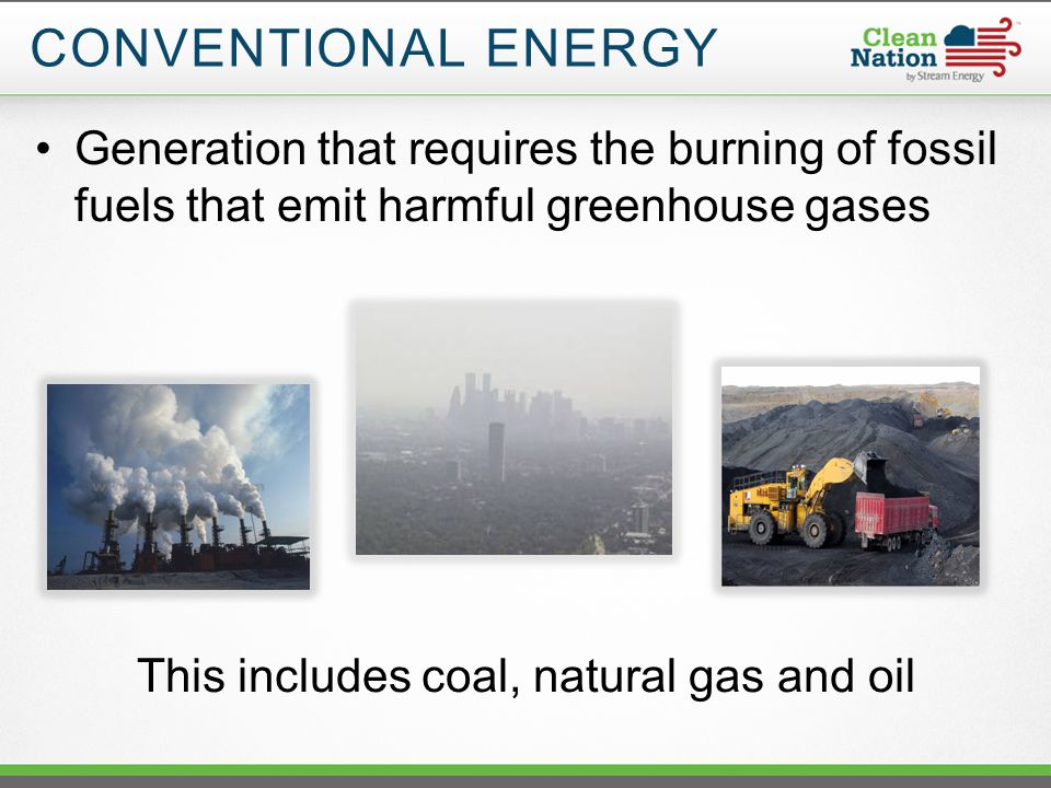 Generation that requires the burning of fossil fuels that emit harmful greenhouse gases This includes coal, natural gas and oil CONVENTIONAL ENERGY