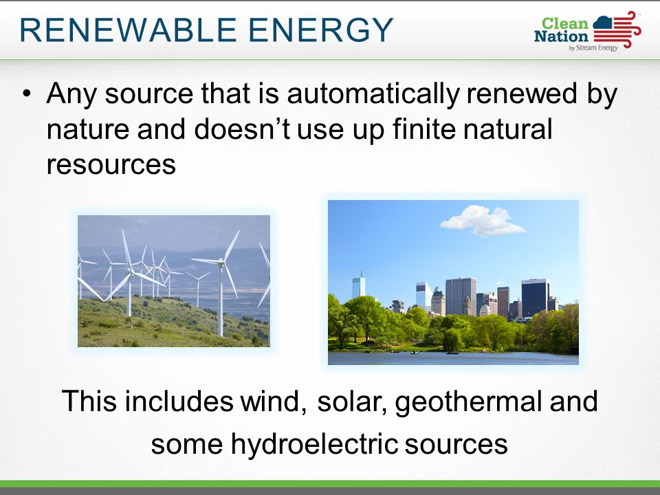 RENEWABLE ENERGY Any source that is automatically renewed by nature and doesn't use up finite natural resources This includes wind, solar, geothermal and some hydroelectric sources