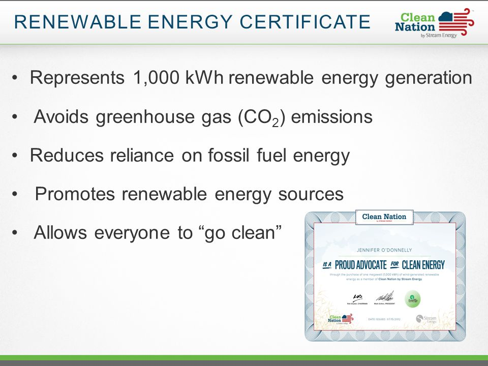 RENEWABLE ENERGY CERTIFICATE Represents 1,000 kWh renewable energy generation Avoids greenhouse gas (CO 2 ) emissions Reduces reliance on fossil fuel energy Promotes renewable energy sources Allows everyone to go clean