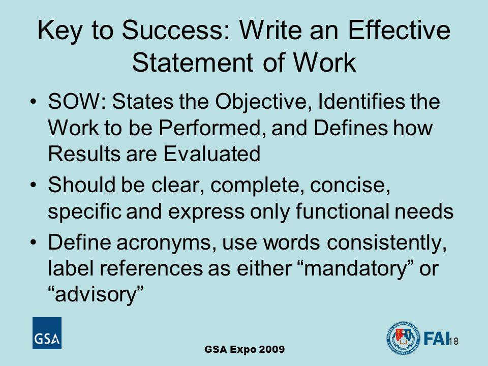 18 Key to Success: Write an Effective Statement of Work SOW: States the Objective, Identifies the Work to be Performed, and Defines how Results are Evaluated Should be clear, complete, concise, specific and express only functional needs Define acronyms, use words consistently, label references as either mandatory or advisory GSA Expo 2009