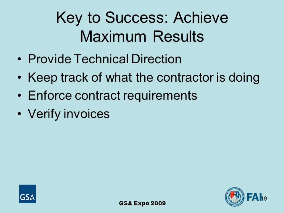 19 Key to Success: Achieve Maximum Results Provide Technical Direction Keep track of what the contractor is doing Enforce contract requirements Verify invoices GSA Expo 2009