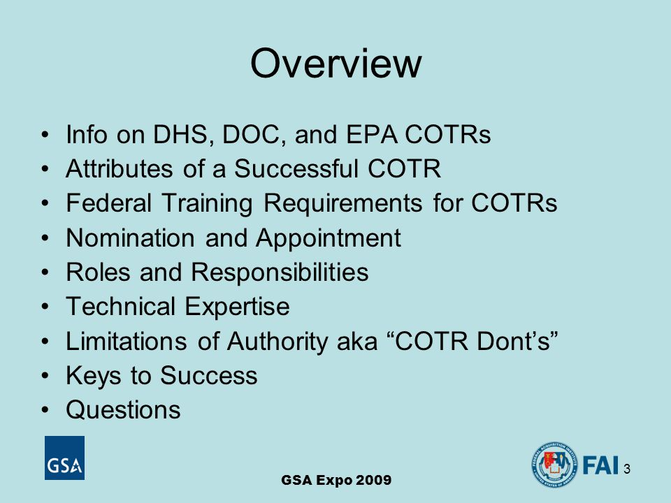 3 Overview Info on DHS, DOC, and EPA COTRs Attributes of a Successful COTR Federal Training Requirements for COTRs Nomination and Appointment Roles and Responsibilities Technical Expertise Limitations of Authority aka COTR Dont's Keys to Success Questions GSA Expo 2009