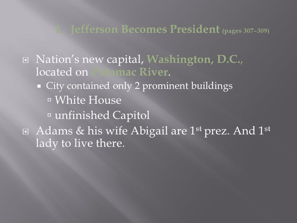 I. Jefferson Becomes President (pages 307–309)  Nation's new capital, Washington, D.C., located on Potomac River.  City contained only 2 prominent b