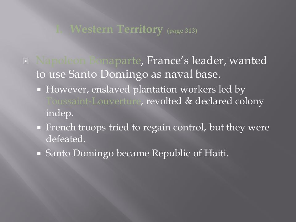 I. Western Territory (page 313)  Napoleon Bonaparte, France's leader, wanted to use Santo Domingo as naval base.  However, enslaved plantation worke