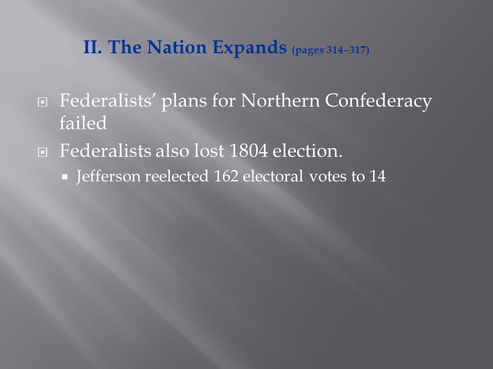  Federalists' plans for Northern Confederacy failed  Federalists also lost 1804 election.  Jefferson reelected 162 electoral votes to 14 II. The Na