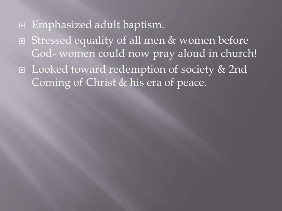  Emphasized adult baptism.  Stressed equality of all men & women before God- women could now pray aloud in church!  Looked toward redemption of soc