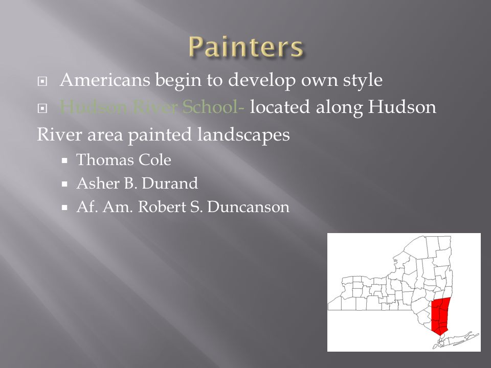  Americans begin to develop own style  Hudson River School- located along Hudson River area painted landscapes  Thomas Cole  Asher B. Durand  Af.