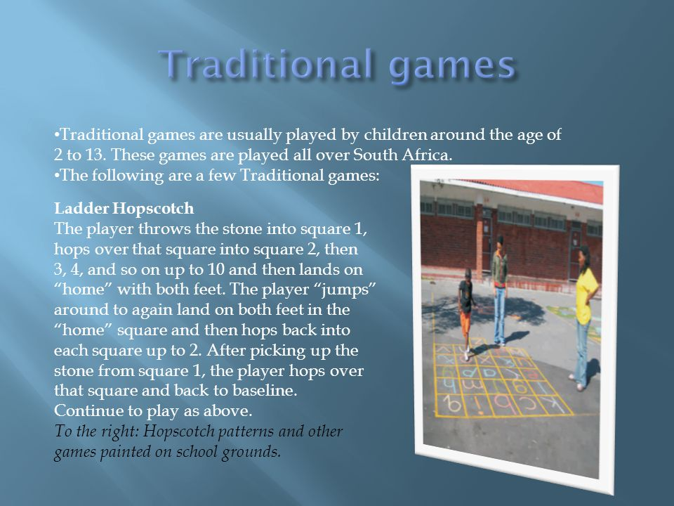 Traditional games are usually played by children around the age of 2 to 13. These games are played all over South Africa. The following are a few Trad