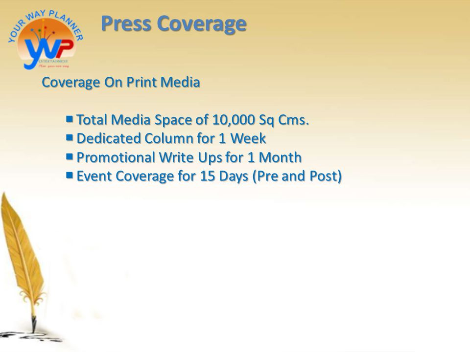 Press Coverage Coverage On Print Media  Total Media Space of 10,000 Sq Cms.  Dedicated Column for 1 Week  Promotional Write Ups for 1 Month  Event
