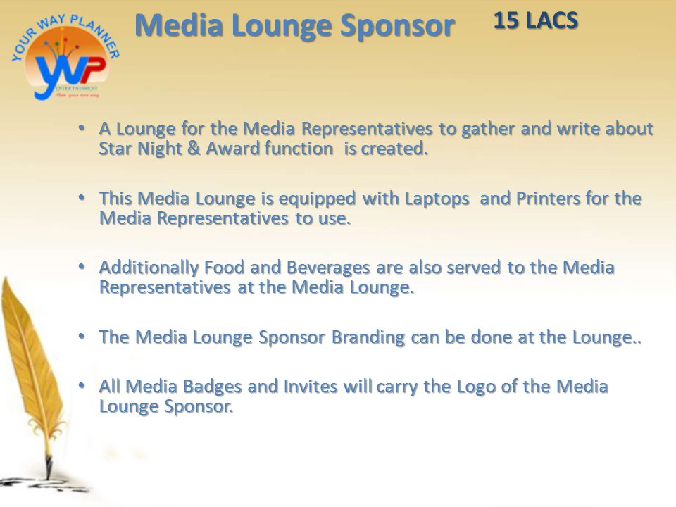 Media Lounge Sponsor A Lounge for the Media Representatives to gather and write about Star Night & Award function is created. A Lounge for the Media R