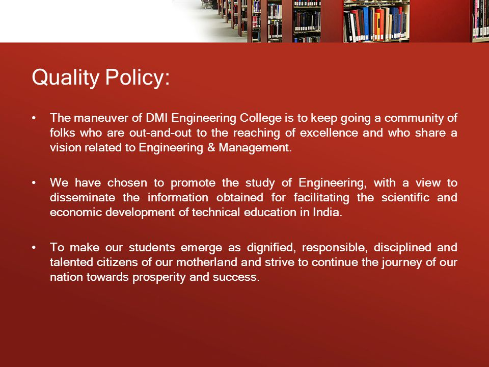 Quality Policy: The maneuver of DMI Engineering College is to keep going a community of folks who are out-and-out to the reaching of excellence and who share a vision related to Engineering & Management.