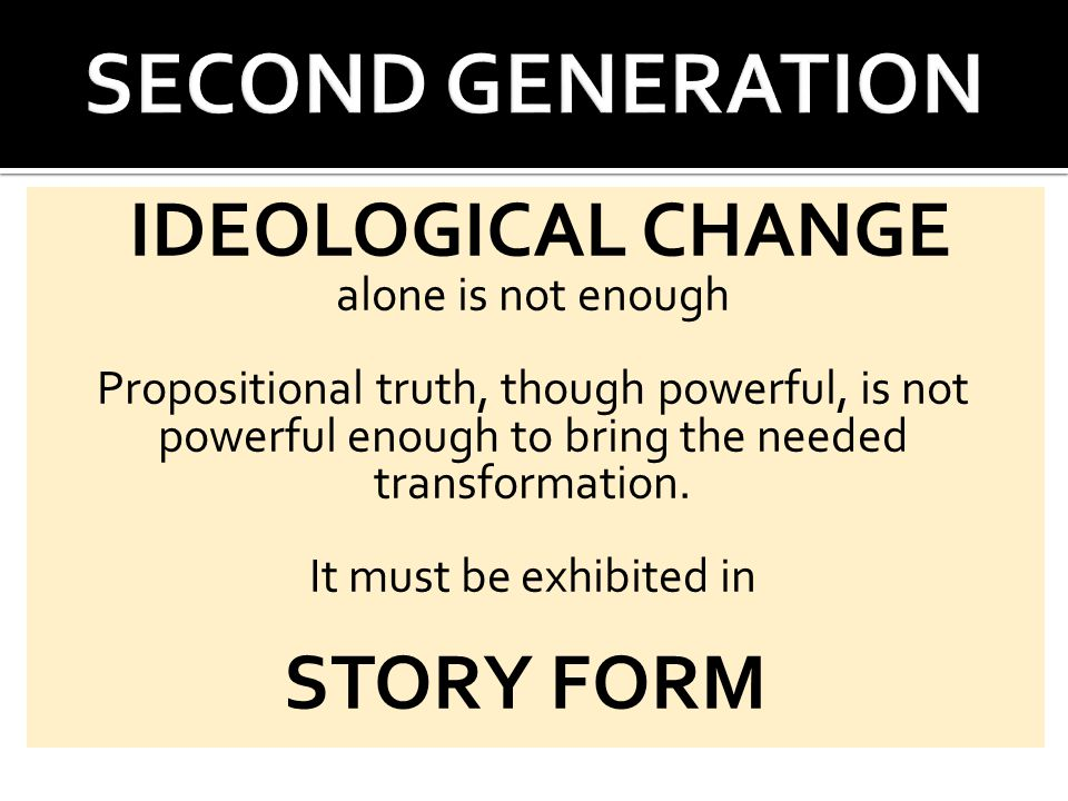 IDEOLOGICAL CHANGE alone is not enough Propositional truth, though powerful, is not powerful enough to bring the needed transformation.
