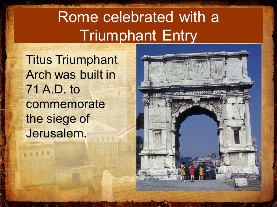 Rome celebrated with a Triumphant Entry Titus Triumphant Arch was built in 71 A.D.