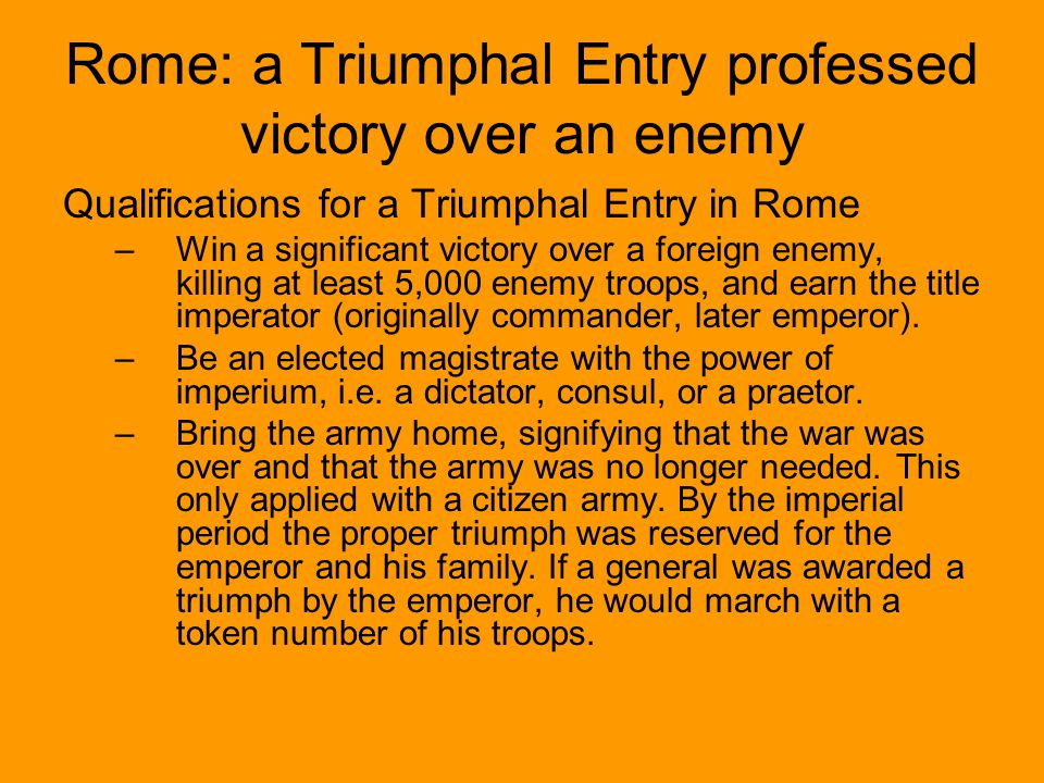 Qualifications for a Triumphal Entry in Rome –Win a significant victory over a foreign enemy, killing at least 5,000 enemy troops, and earn the title imperator (originally commander, later emperor).