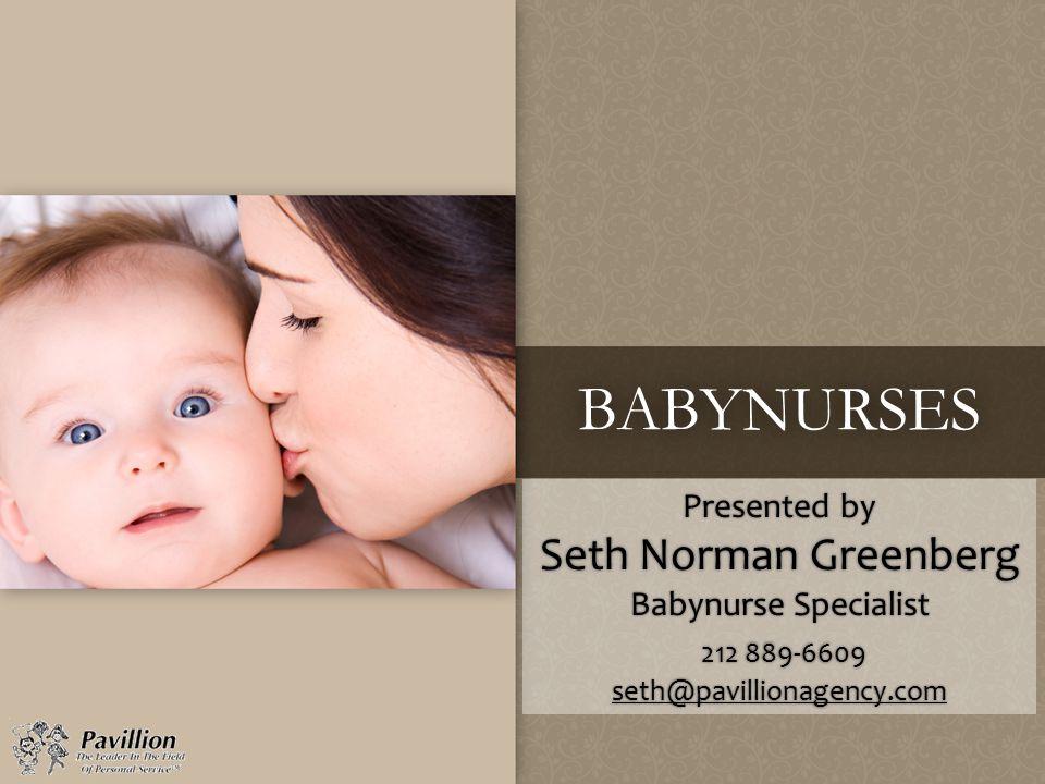 BABYNURSES Presented by Seth Norman Greenberg Babynurse Specialist 212 889-6609 seth@pavillionagency.com seth@pavillionagency.com