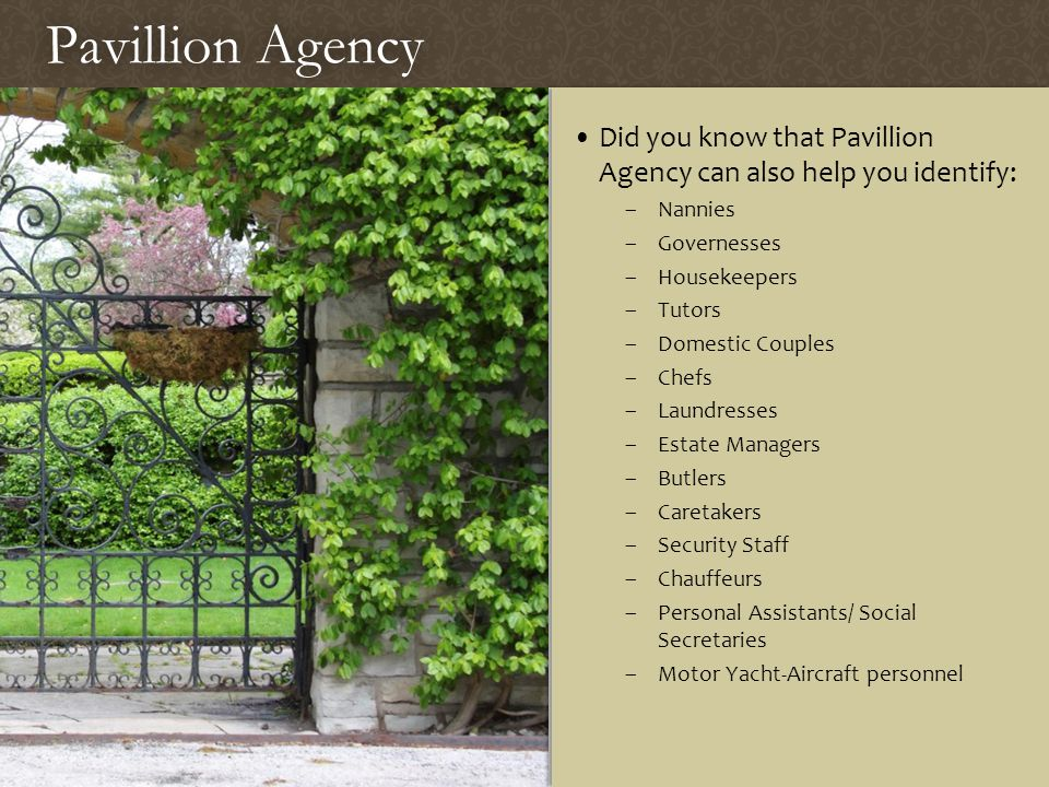 Pavillion AgencyPavillion Agency Did you know that Pavillion Agency can also help you identify: –Nannies –Governesses –Housekeepers –Tutors –Domestic