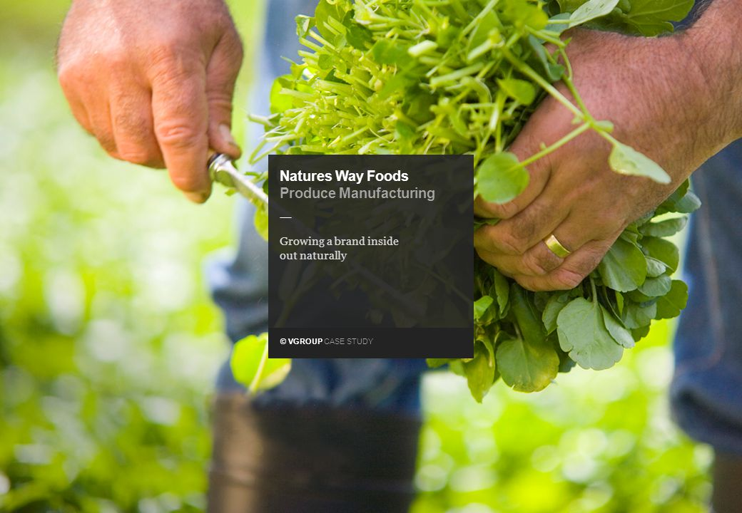 © VGROUP CASE STUDY — Natures Way Foods Produce Manufacturing Growing a brand inside out naturally