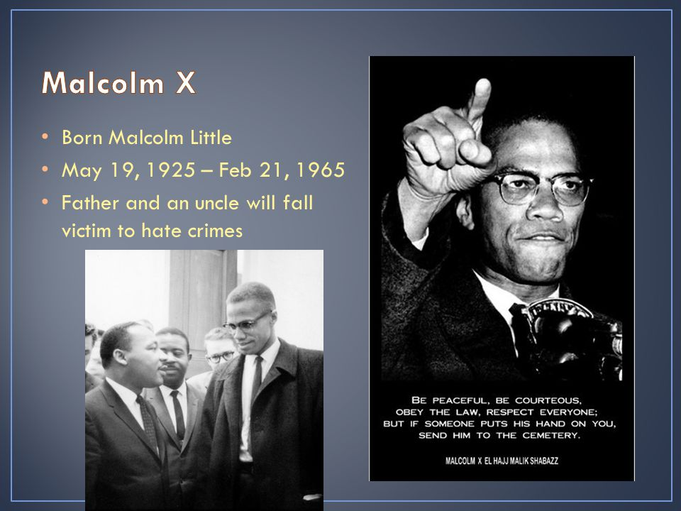 Born Malcolm Little May 19, 1925 – Feb 21, 1965 Father and an uncle will fall victim to hate crimes