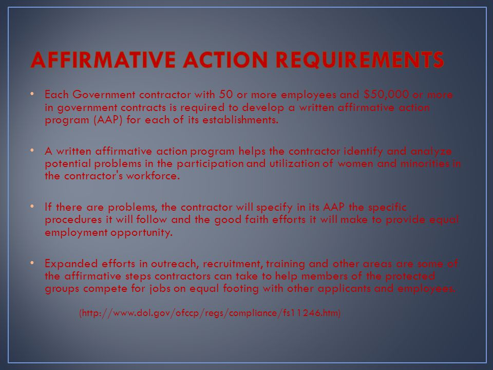 Each Government contractor with 50 or more employees and $50,000 or more in government contracts is required to develop a written affirmative action program (AAP) for each of its establishments.