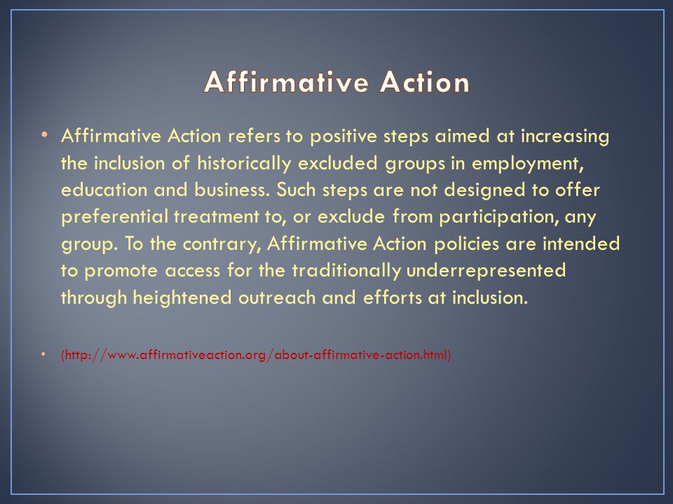 Affirmative Action refers to positive steps aimed at increasing the inclusion of historically excluded groups in employment, education and business.