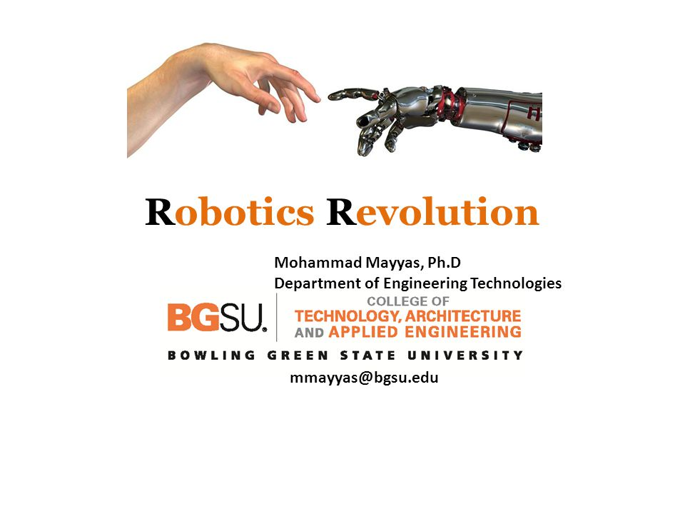 Robotics Revolution Mohammad Mayyas, Ph.D Department of Engineering Technologies mmayyas@bgsu.edu