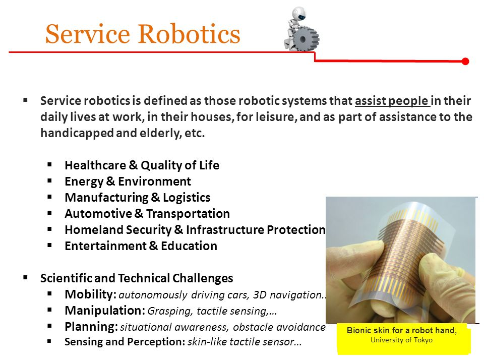Service Robotics  Service robotics is defined as those robotic systems that assist people in their daily lives at work, in their houses, for leisure, and as part of assistance to the handicapped and elderly, etc.