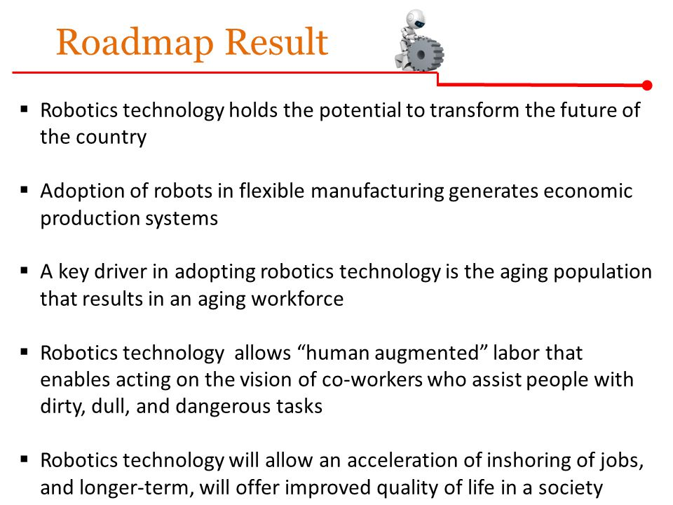 Roadmap Result  Robotics technology holds the potential to transform the future of the country  Adoption of robots in flexible manufacturing generat