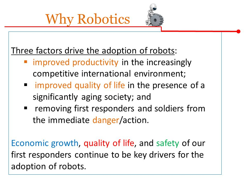 Why Robotics Three factors drive the adoption of robots:  improved productivity in the increasingly competitive international environment;  improved quality of life in the presence of a significantly aging society; and  removing first responders and soldiers from the immediate danger/action.